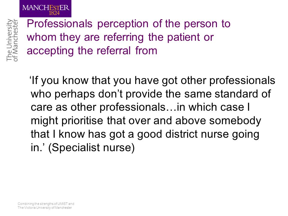 Combining the strengths of UMIST and The Victoria University of Manchester Professionals perception of the person to whom they are referring the patient or accepting the referral from 'If you know that you have got other professionals who perhaps don't provide the same standard of care as other professionals…in which case I might prioritise that over and above somebody that I know has got a good district nurse going in.' (Specialist nurse)
