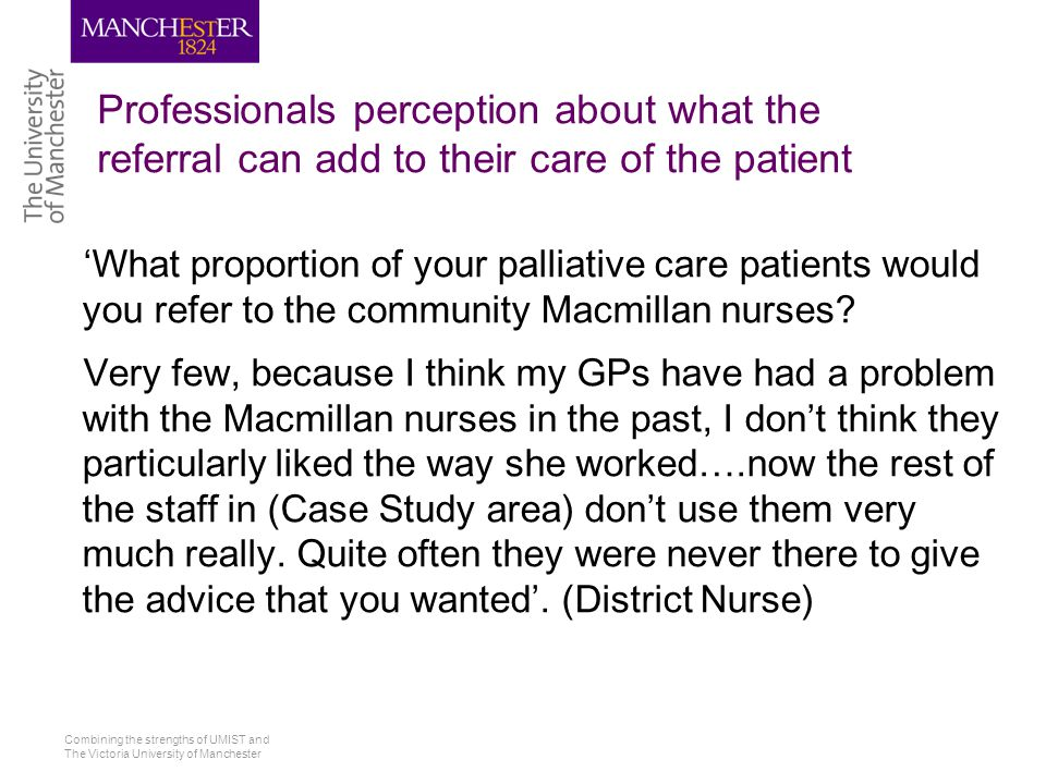 Combining the strengths of UMIST and The Victoria University of Manchester Professionals perception about what the referral can add to their care of the patient 'What proportion of your palliative care patients would you refer to the community Macmillan nurses.