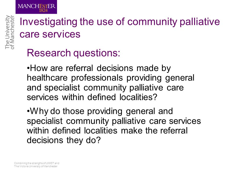 Combining the strengths of UMIST and The Victoria University of Manchester Investigating the use of community palliative care services Research questions: How are referral decisions made by healthcare professionals providing general and specialist community palliative care services within defined localities.
