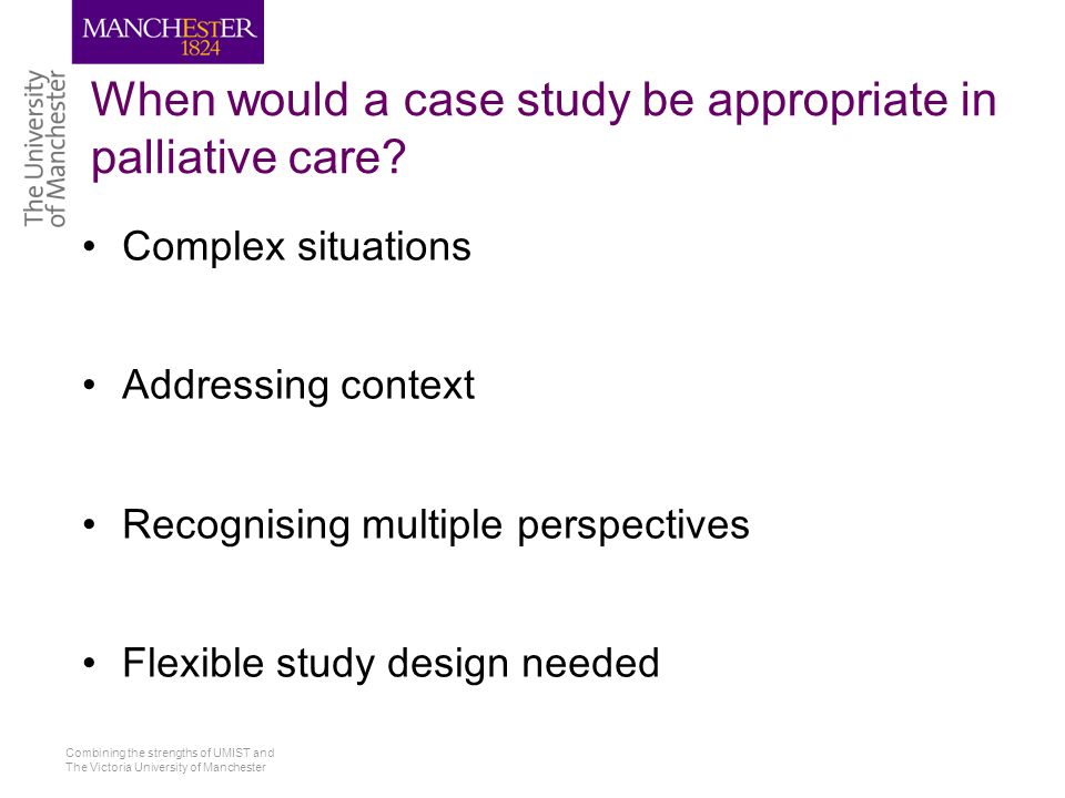 Combining the strengths of UMIST and The Victoria University of Manchester When would a case study be appropriate in palliative care.