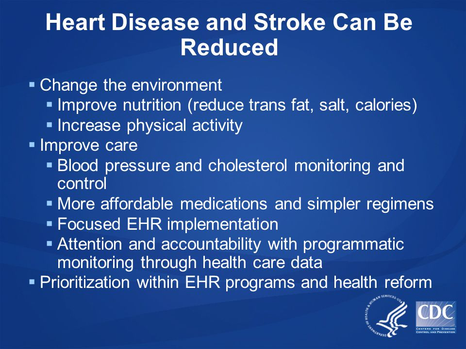 Heart Disease and Stroke Can Be Reduced  Change the environment  Improve nutrition (reduce trans fat, salt, calories)  Increase physical activity  Improve care  Blood pressure and cholesterol monitoring and control  More affordable medications and simpler regimens  Focused EHR implementation  Attention and accountability with programmatic monitoring through health care data  Prioritization within EHR programs and health reform