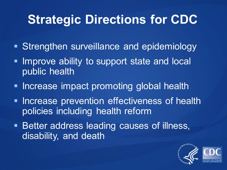 Strategic Directions for CDC  Strengthen surveillance and epidemiology  Improve ability to support state and local public health  Increase impact promoting global health  Increase prevention effectiveness of health policies including health reform  Better address leading causes of illness, disability, and death