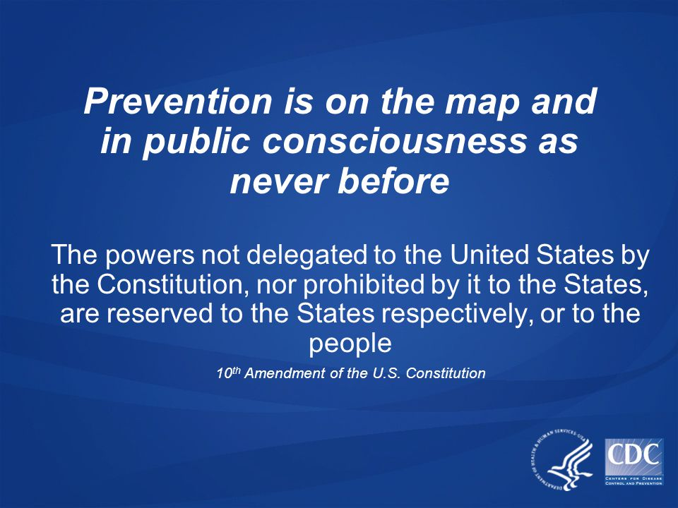 Prevention is on the map and in public consciousness as never before The powers not delegated to the United States by the Constitution, nor prohibited by it to the States, are reserved to the States respectively, or to the people 10 th Amendment of the U.S.