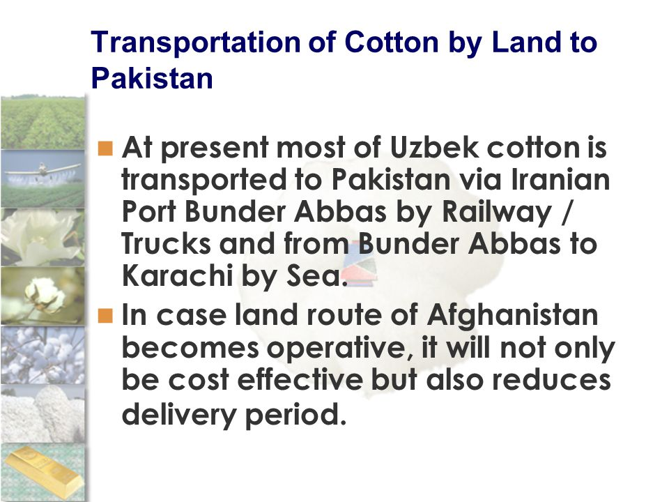 Transportation of Cotton by Land to Pakistan At present most of Uzbek cotton is transported to Pakistan via Iranian Port Bunder Abbas by Railway / Trucks and from Bunder Abbas to Karachi by Sea.