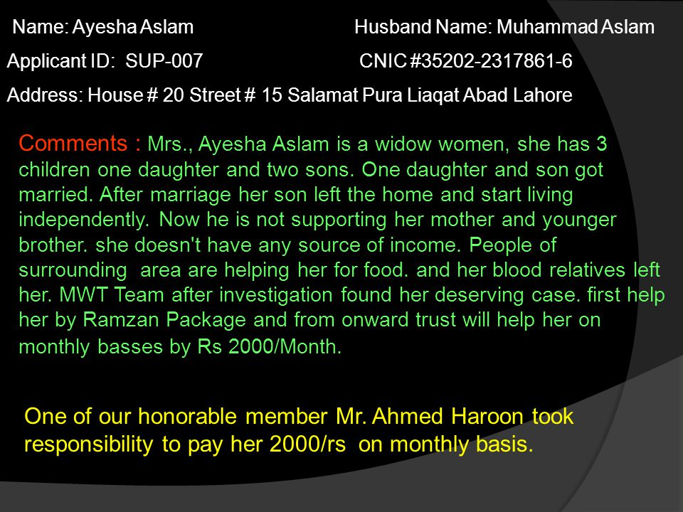 Name: Ayesha Aslam Husband Name: Muhammad Aslam Applicant ID: SUP-007 CNIC #35202-2317861-6 Address: House # 20 Street # 15 Salamat Pura Liaqat Abad Lahore Comments : Mrs., Ayesha Aslam is a widow women, she has 3 children one daughter and two sons.
