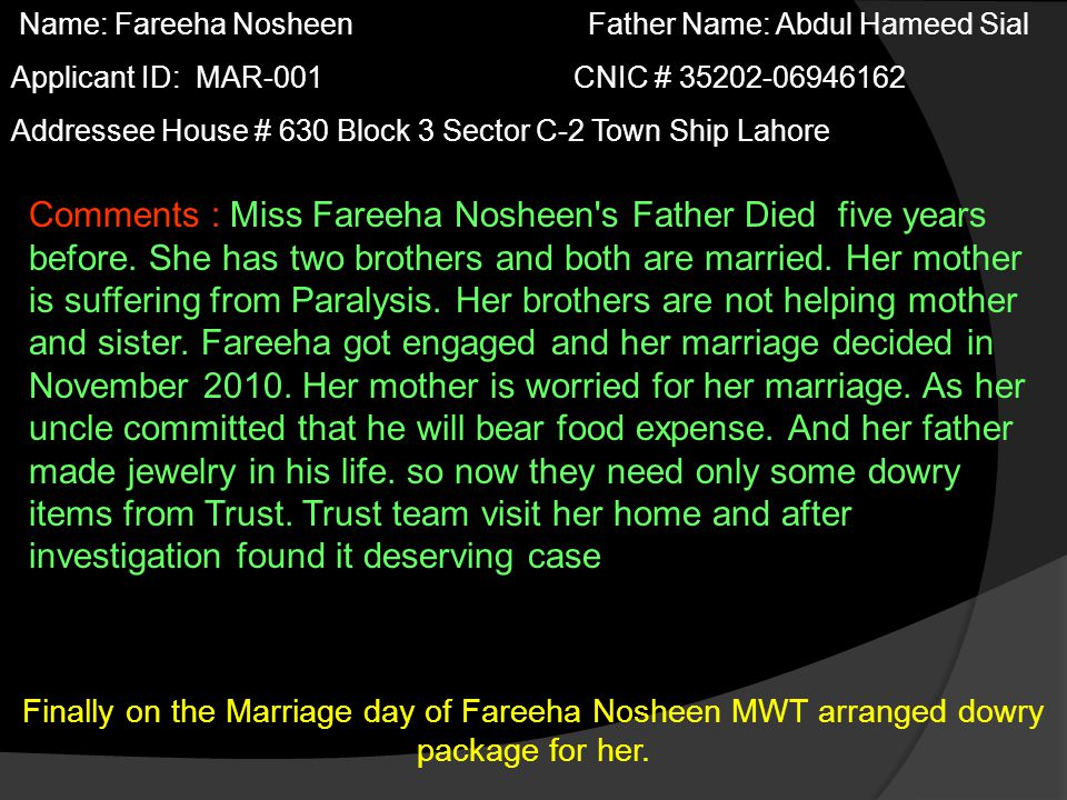 Name: Fareeha Nosheen Father Name: Abdul Hameed Sial Applicant ID: MAR-001 CNIC # 35202-06946162 Addressee House # 630 Block 3 Sector C-2 Town Ship Lahore Comments : Miss Fareeha Nosheen s Father Died five years before.