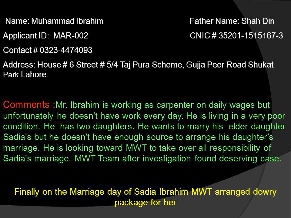Name: Muhammad Ibrahim Father Name: Shah Din Applicant ID: MAR-002 CNIC # 35201-1515167-3 Contact # 0323-4474093 Address: House # 6 Street # 5/4 Taj Pura Scheme, Gujja Peer Road Shukat Park Lahore.