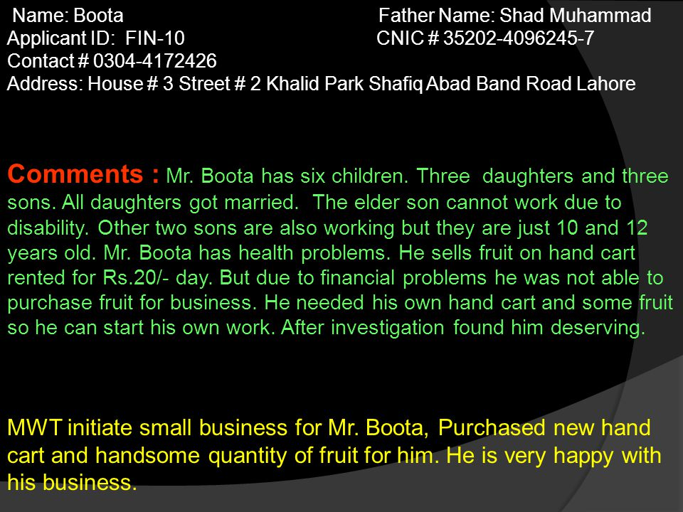 Name: Boota Father Name: Shad Muhammad Applicant ID: FIN-10 CNIC # 35202-4096245-7 Contact # 0304-4172426 Address: House # 3 Street # 2 Khalid Park Shafiq Abad Band Road Lahore Comments : Mr.