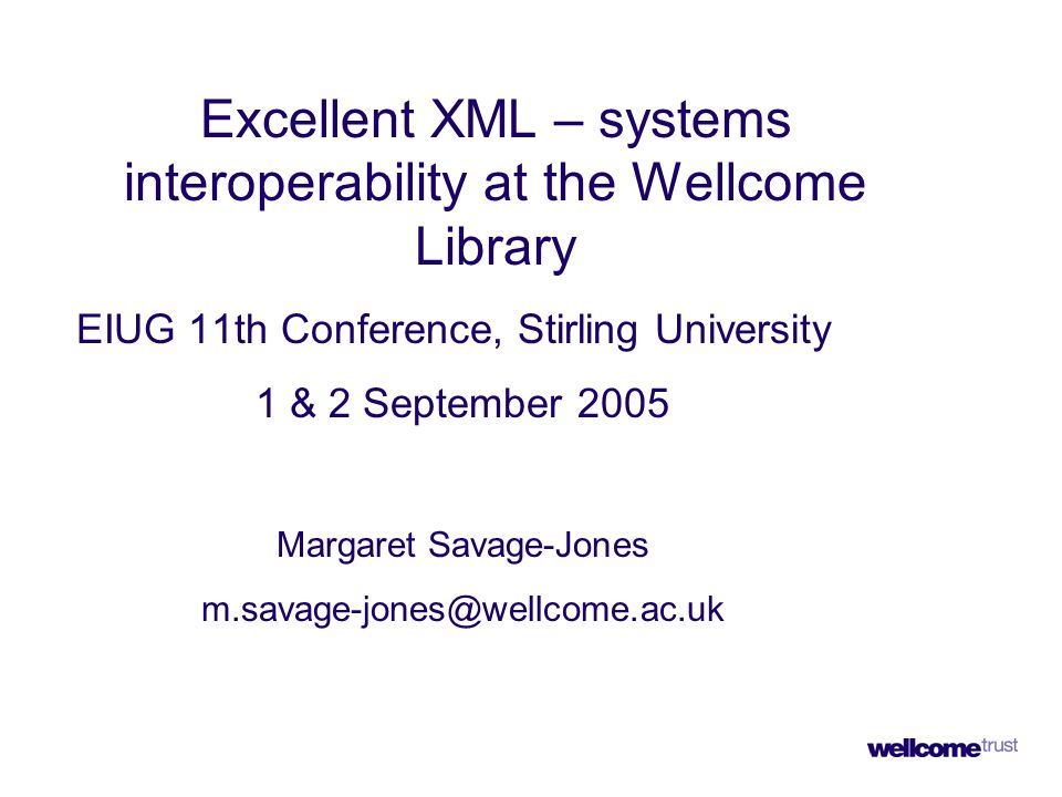 Excellent XML – systems interoperability at the Wellcome Library EIUG 11th Conference, Stirling University 1 & 2 September 2005 Margaret Savage-Jones m.savage-jones@wellcome.ac.uk