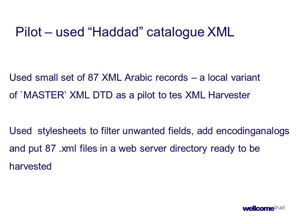 Pilot – used Haddad catalogue XML Used small set of 87 XML Arabic records – a local variant of `MASTER' XML DTD as a pilot to tes XML Harvester Used stylesheets to filter unwanted fields, add encodinganalogs and put 87.xml files in a web server directory ready to be harvested