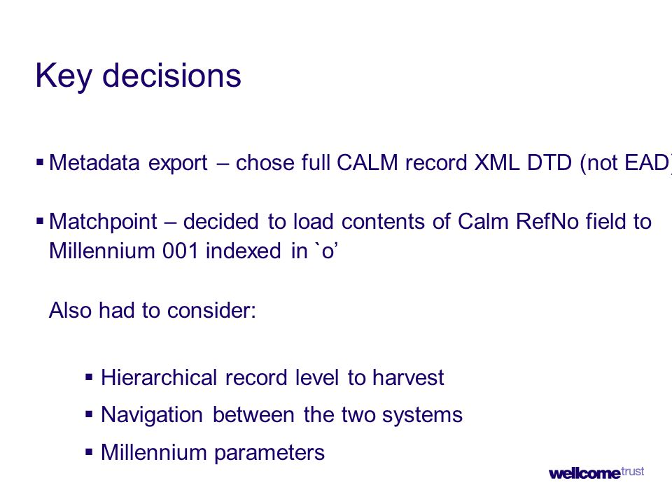 Key decisions  Metadata export – chose full CALM record XML DTD (not EAD)  Matchpoint – decided to load contents of Calm RefNo field to Millennium 001 indexed in `o' Also had to consider:  Hierarchical record level to harvest  Navigation between the two systems  Millennium parameters