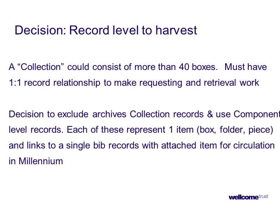 """Decision: Record level to harvest A """"Collection"""" could consist of more than 40 boxes. Must have 1:1 record relationship to make requesting and retriev"""