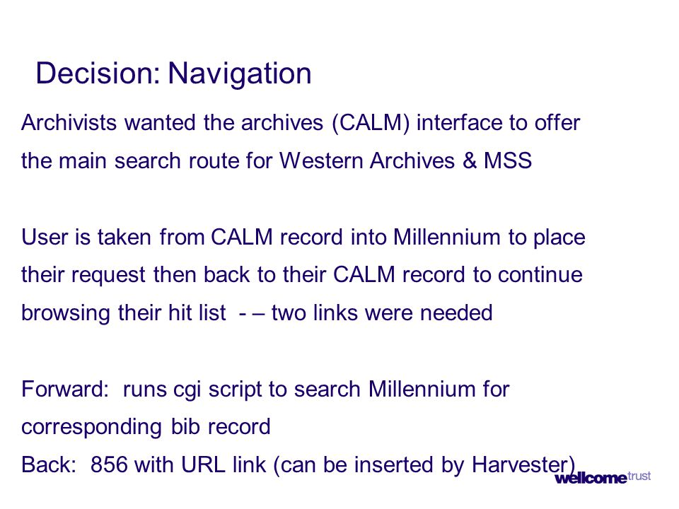 Decision: Navigation Archivists wanted the archives (CALM) interface to offer the main search route for Western Archives & MSS User is taken from CALM record into Millennium to place their request then back to their CALM record to continue browsing their hit list - – two links were needed Forward: runs cgi script to search Millennium for corresponding bib record Back: 856 with URL link (can be inserted by Harvester)