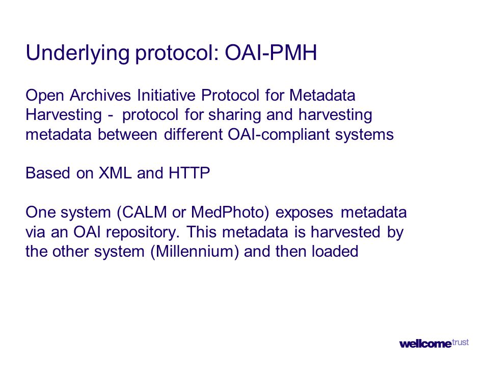 Underlying protocol: OAI-PMH Open Archives Initiative Protocol for Metadata Harvesting - protocol for sharing and harvesting metadata between different OAI-compliant systems Based on XML and HTTP One system (CALM or MedPhoto) exposes metadata via an OAI repository.