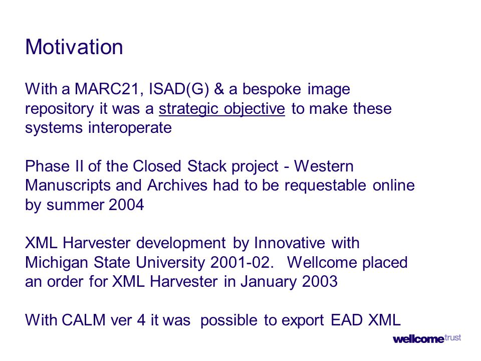 Motivation With a MARC21, ISAD(G) & a bespoke image repository it was a strategic objective to make these systems interoperate Phase II of the Closed Stack project - Western Manuscripts and Archives had to be requestable online by summer 2004 XML Harvester development by Innovative with Michigan State University 2001-02.