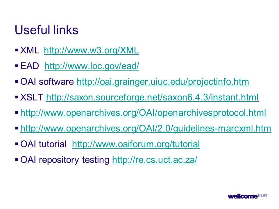 Useful links  XML http://www.w3.org/XMLhttp://www.w3.org/XML  EAD http://www.loc.gov/ead/http://www.loc.gov/ead/  OAI software http://oai.grainger.uiuc.edu/projectinfo.htmhttp://oai.grainger.uiuc.edu/projectinfo.htm  XSLT http://saxon.sourceforge.net/saxon6.4.3/instant.htmlhttp://saxon.sourceforge.net/saxon6.4.3/instant.html  http://www.openarchives.org/OAI/openarchivesprotocol.html http://www.openarchives.org/OAI/openarchivesprotocol.html  http://www.openarchives.org/OAI/2.0/guidelines-marcxml.htm http://www.openarchives.org/OAI/2.0/guidelines-marcxml.htm  OAI tutorial http://www.oaiforum.org/tutorialhttp://www.oaiforum.org/tutorial  OAI repository testing http://re.cs.uct.ac.za/http://re.cs.uct.ac.za/