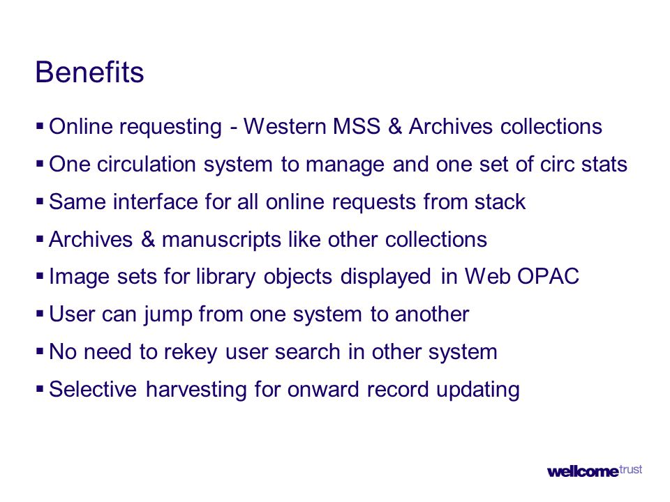 Benefits  Online requesting - Western MSS & Archives collections  One circulation system to manage and one set of circ stats  Same interface for all online requests from stack  Archives & manuscripts like other collections  Image sets for library objects displayed in Web OPAC  User can jump from one system to another  No need to rekey user search in other system  Selective harvesting for onward record updating