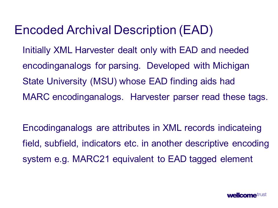 Encoded Archival Description (EAD) Initially XML Harvester dealt only with EAD and needed encodinganalogs for parsing.