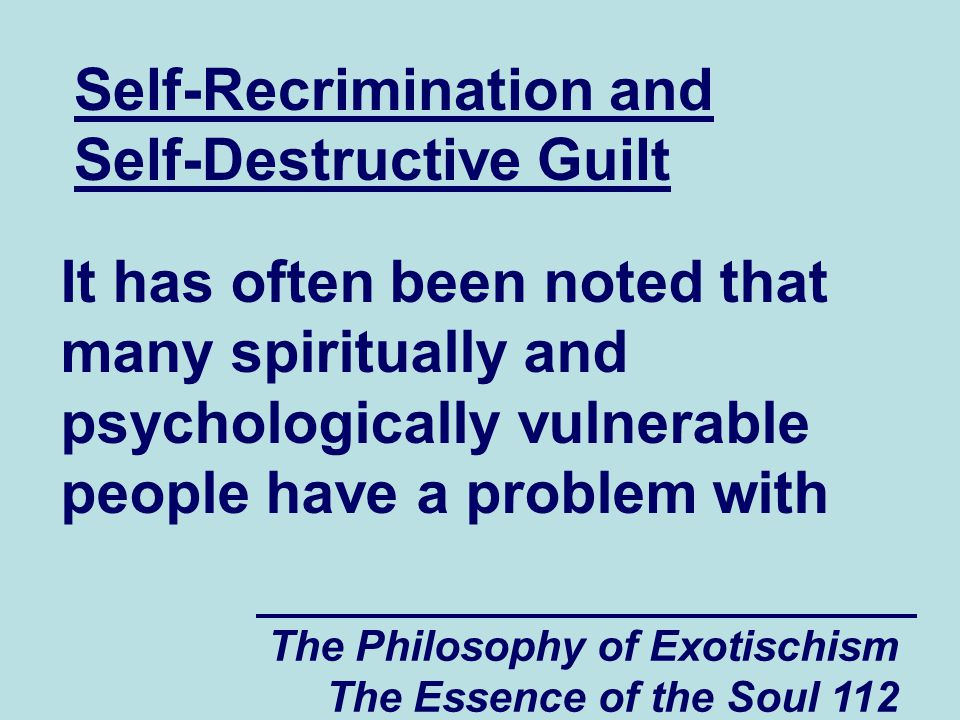 The Philosophy of Exotischism The Essence of the Soul 112 Self-Recrimination and Self-Destructive Guilt It has often been noted that many spiritually