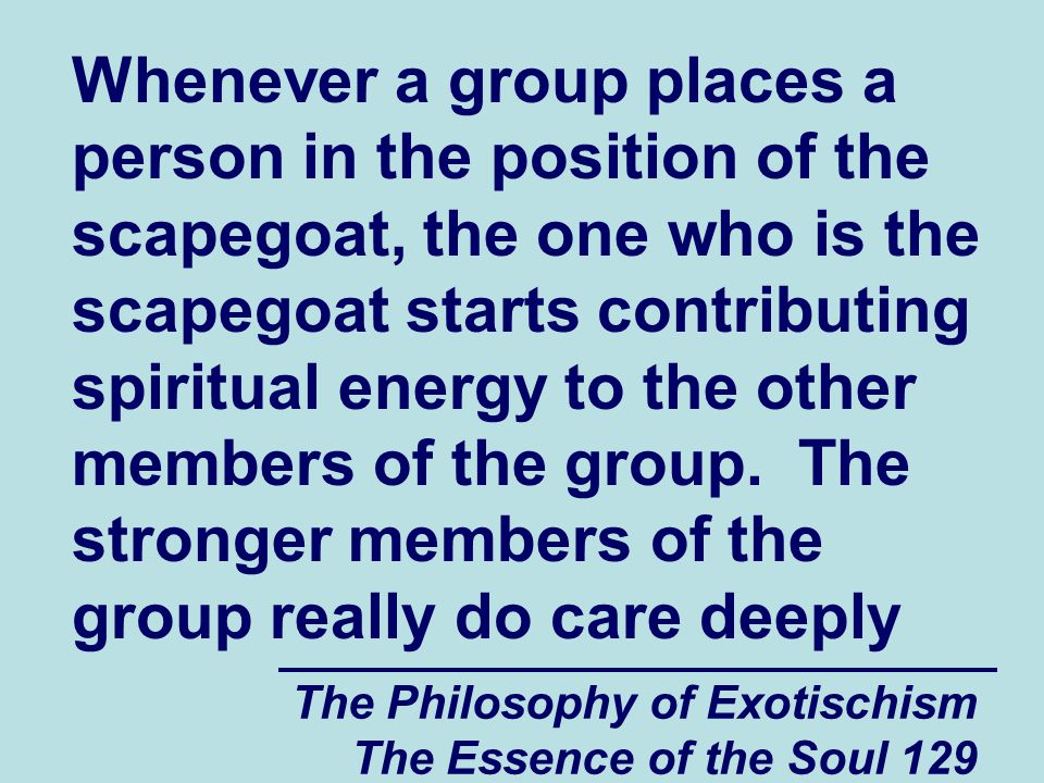 The Philosophy of Exotischism The Essence of the Soul 129 Whenever a group places a person in the position of the scapegoat, the one who is the scapeg