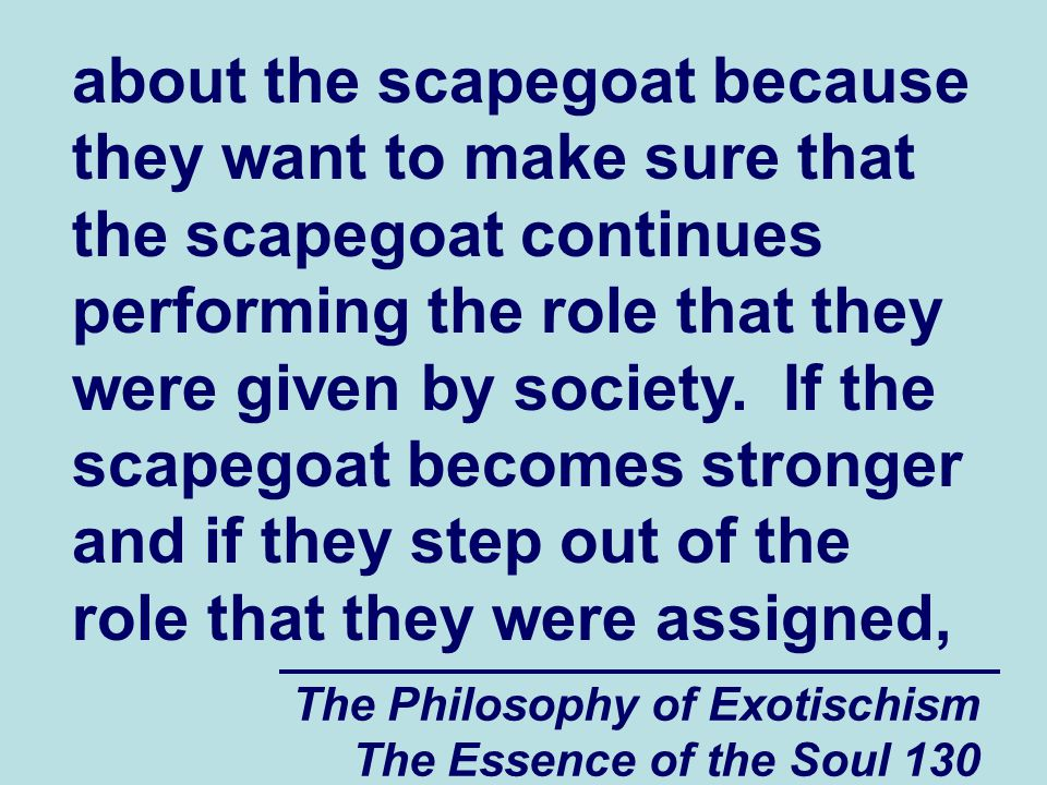 The Philosophy of Exotischism The Essence of the Soul 130 about the scapegoat because they want to make sure that the scapegoat continues performing t