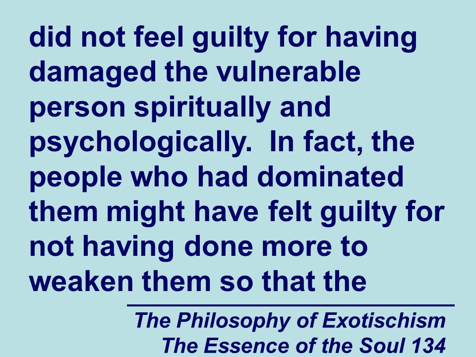 The Philosophy of Exotischism The Essence of the Soul 134 did not feel guilty for having damaged the vulnerable person spiritually and psychologically