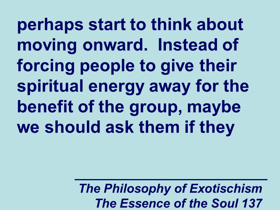 The Philosophy of Exotischism The Essence of the Soul 137 perhaps start to think about moving onward. Instead of forcing people to give their spiritua