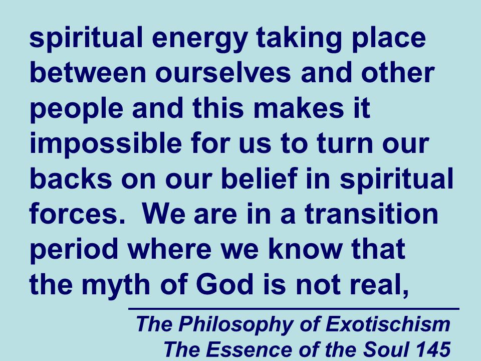 The Philosophy of Exotischism The Essence of the Soul 145 spiritual energy taking place between ourselves and other people and this makes it impossibl