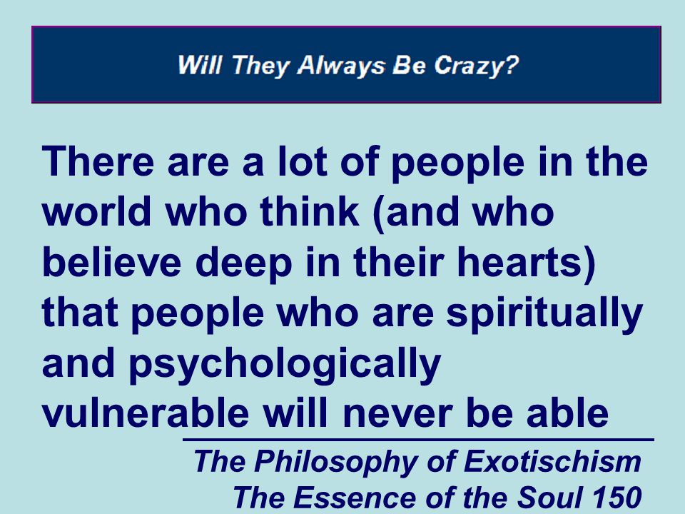 The Philosophy of Exotischism The Essence of the Soul 150 There are a lot of people in the world who think (and who believe deep in their hearts) that