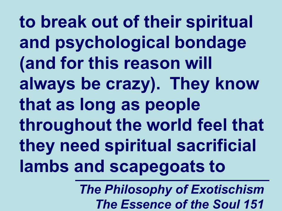 The Philosophy of Exotischism The Essence of the Soul 151 to break out of their spiritual and psychological bondage (and for this reason will always b