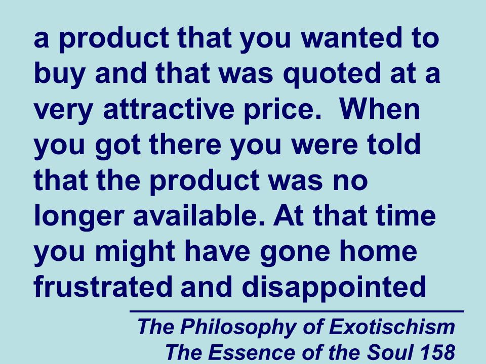 The Philosophy of Exotischism The Essence of the Soul 158 a product that you wanted to buy and that was quoted at a very attractive price. When you go