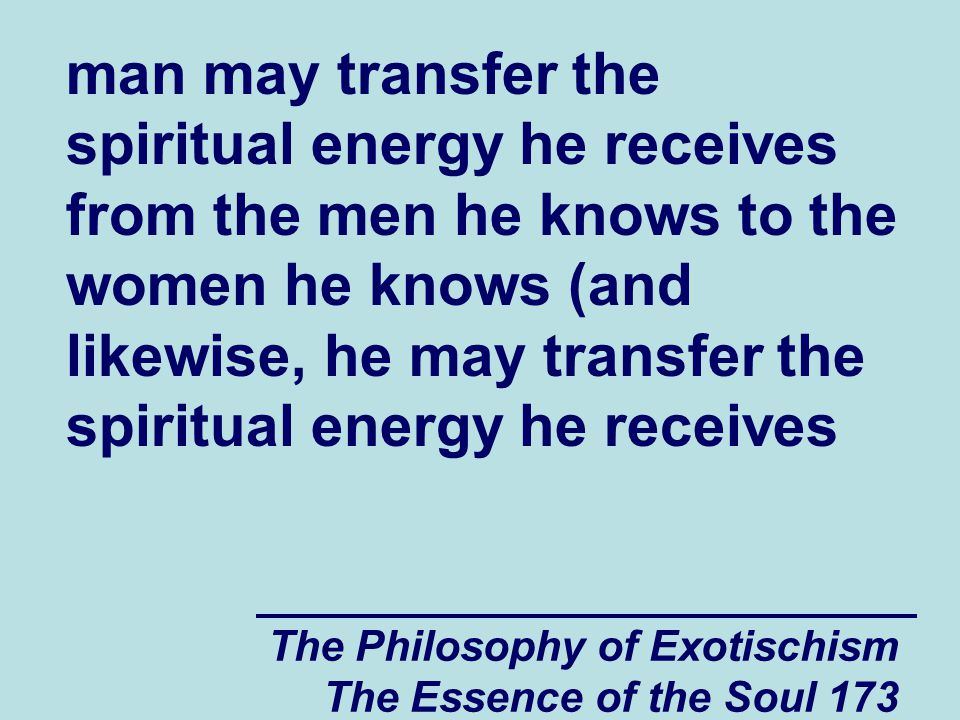 The Philosophy of Exotischism The Essence of the Soul 173 man may transfer the spiritual energy he receives from the men he knows to the women he know