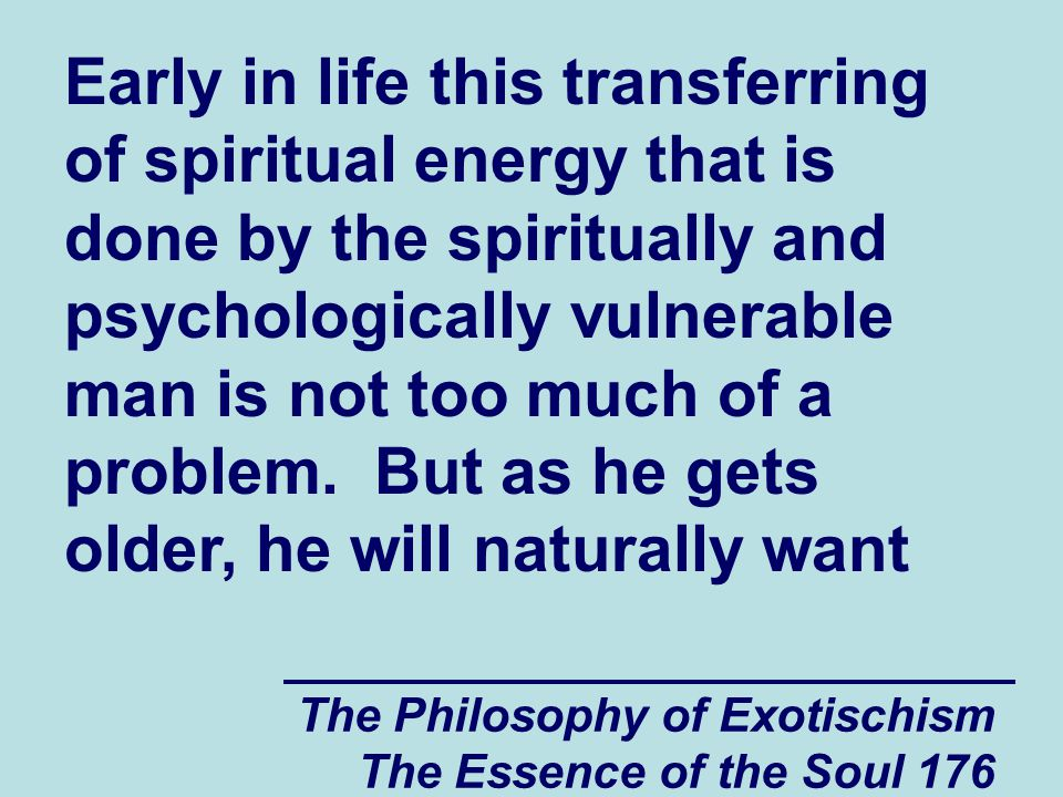 The Philosophy of Exotischism The Essence of the Soul 176 Early in life this transferring of spiritual energy that is done by the spiritually and psyc