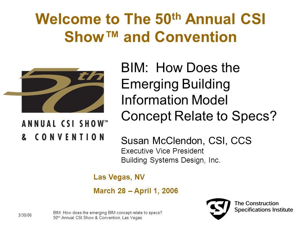 3/30/06 BIM: How does the emerging BIM concept relate to specs? 50 th Annual CSI Show & Convention, Las Vegas 1 Welcome to The 50 th Annual CSI Show™