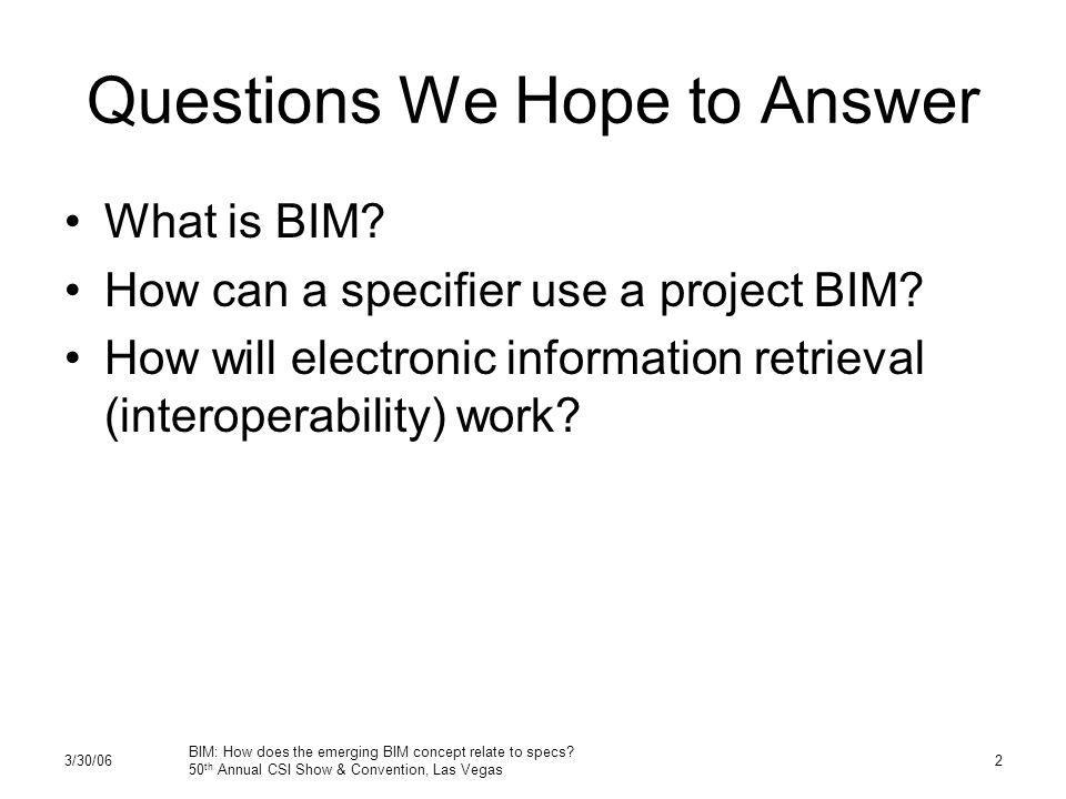 3/30/06 BIM: How does the emerging BIM concept relate to specs? 50 th Annual CSI Show & Convention, Las Vegas 2 Questions We Hope to Answer What is BI