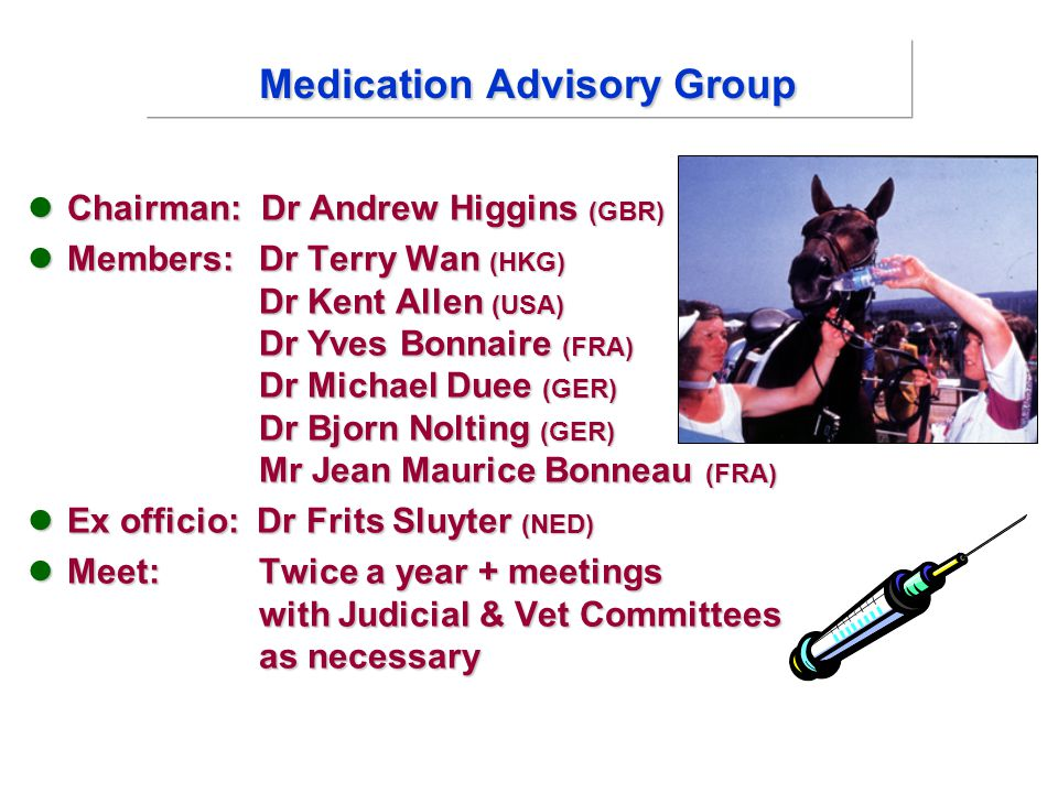 Medication Advisory Group Chairman: Dr Andrew Higgins (GBR) Chairman: Dr Andrew Higgins (GBR) Members: Dr Terry Wan (HKG) Dr Kent Allen (USA) Dr Yves Bonnaire (FRA) Dr Michael Duee (GER) Dr Bjorn Nolting (GER) Mr Jean Maurice Bonneau (FRA) Members: Dr Terry Wan (HKG) Dr Kent Allen (USA) Dr Yves Bonnaire (FRA) Dr Michael Duee (GER) Dr Bjorn Nolting (GER) Mr Jean Maurice Bonneau (FRA) Ex officio: Dr Frits Sluyter (NED) Ex officio: Dr Frits Sluyter (NED) Meet: Twice a year + meetings with Judicial & Vet Committees as necessary Meet: Twice a year + meetings with Judicial & Vet Committees as necessary