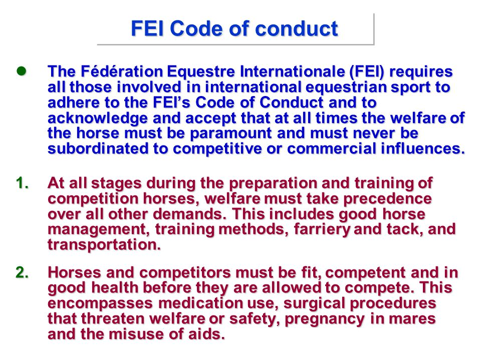 FEI Code of conduct The Fédération Equestre Internationale (FEI) requires all those involved in international equestrian sport to adhere to the FEI's Code of Conduct and to acknowledge and accept that at all times the welfare of the horse must be paramount and must never be subordinated to competitive or commercial influences.