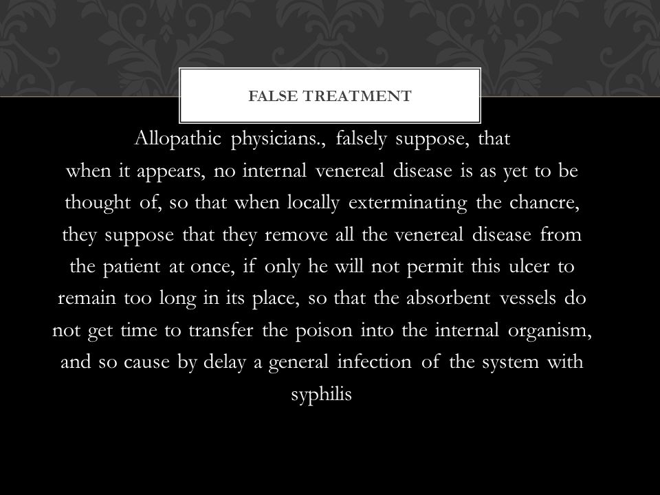 Allopathic physicians., falsely suppose, that when it appears, no internal venereal disease is as yet to be thought of, so that when locally exterminating the chancre, they suppose that they remove all the venereal disease from the patient at once, if only he will not permit this ulcer to remain too long in its place, so that the absorbent vessels do not get time to transfer the poison into the internal organism, and so cause by delay a general infection of the system with syphilis FALSE TREATMENT