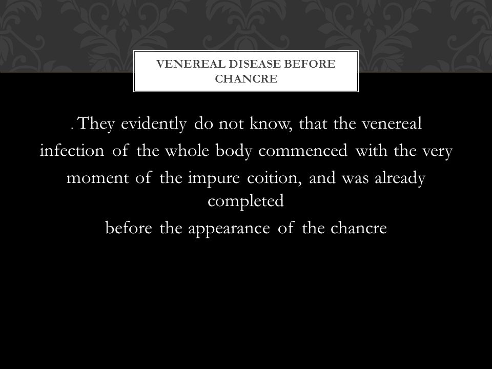 . They evidently do not know, that the venereal infection of the whole body commenced with the very moment of the impure coition, and was already completed before the appearance of the chancre VENEREAL DISEASE BEFORE CHANCRE