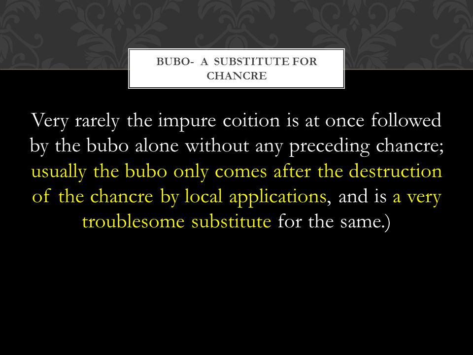 Very rarely the impure coition is at once followed by the bubo alone without any preceding chancre; usually the bubo only comes after the destruction of the chancre by local applications, and is a very troublesome substitute for the same.) BUBO- A SUBSTITUTE FOR CHANCRE