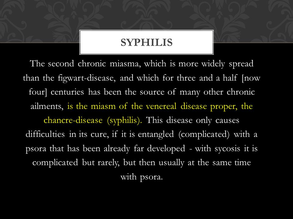 The second chronic miasma, which is more widely spread than the figwart-disease, and which for three and a half [now four] centuries has been the source of many other chronic ailments, is the miasm of the venereal disease proper, the chancre-disease (syphilis).