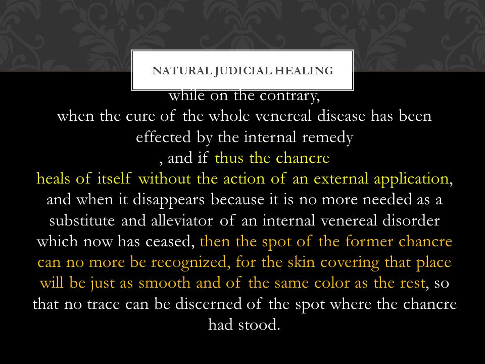 while on the contrary, when the cure of the whole venereal disease has been effected by the internal remedy, and if thus the chancre heals of itself without the action of an external application, and when it disappears because it is no more needed as a substitute and alleviator of an internal venereal disorder which now has ceased, then the spot of the former chancre can no more be recognized, for the skin covering that place will be just as smooth and of the same color as the rest, so that no trace can be discerned of the spot where the chancre had stood.