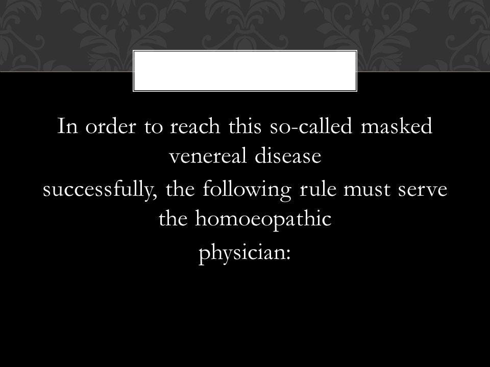 In order to reach this so-called masked venereal disease successfully, the following rule must serve the homoeopathic physician: