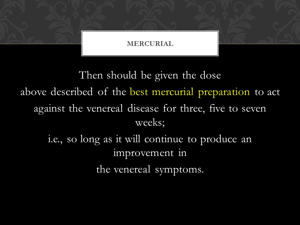 Then should be given the dose above described of the best mercurial preparation to act against the venereal disease for three, five to seven weeks; i.e., so long as it will continue to produce an improvement in the venereal symptoms.