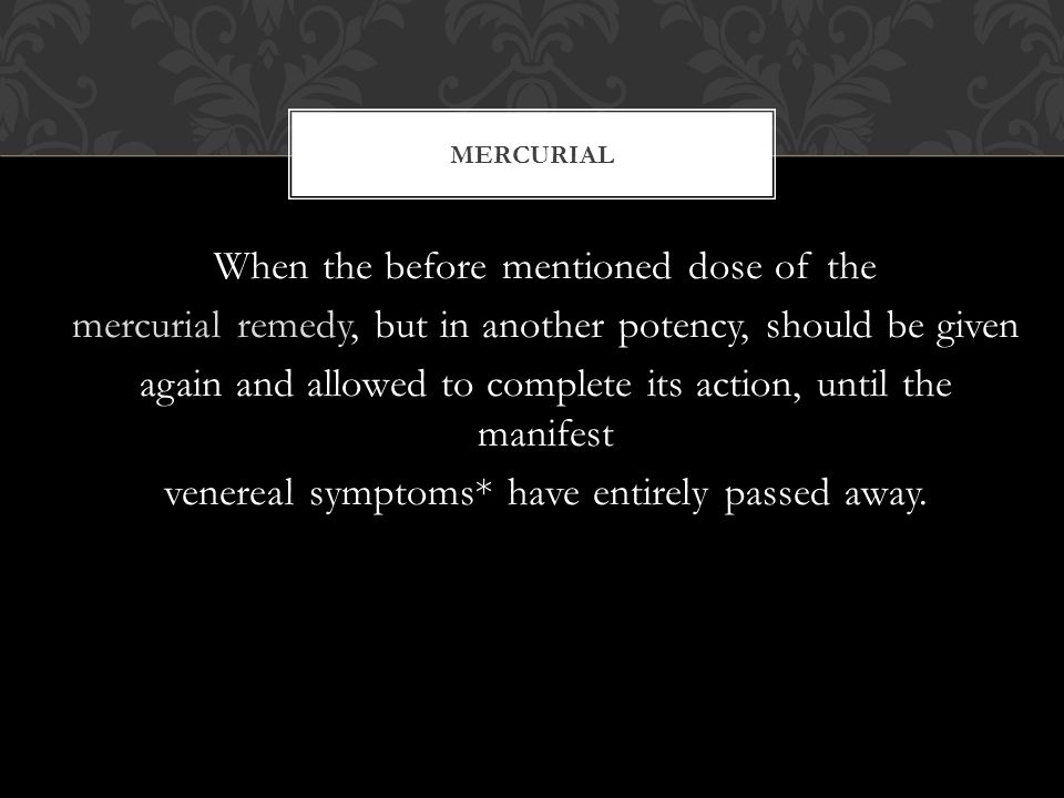 When the before mentioned dose of the mercurial remedy, but in another potency, should be given again and allowed to complete its action, until the manifest venereal symptoms* have entirely passed away.