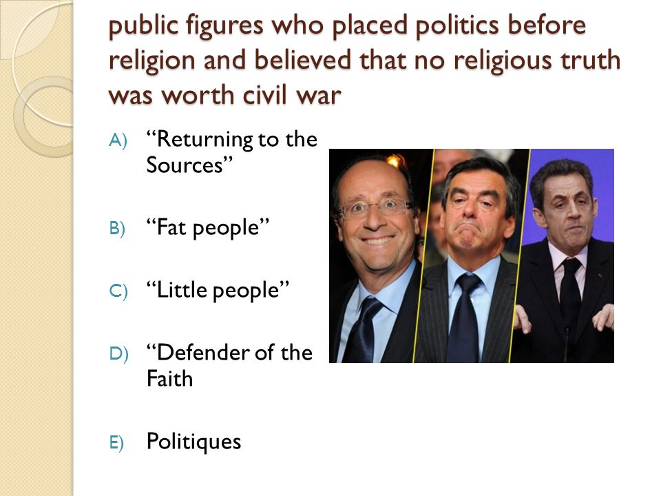 public figures who placed politics before religion and believed that no religious truth was worth civil war public figures who placed politics before religion and believed that no religious truth was worth civil war A) Returning to the Sources B) Fat people C) Little people D) Defender of the Faith E) Politiques