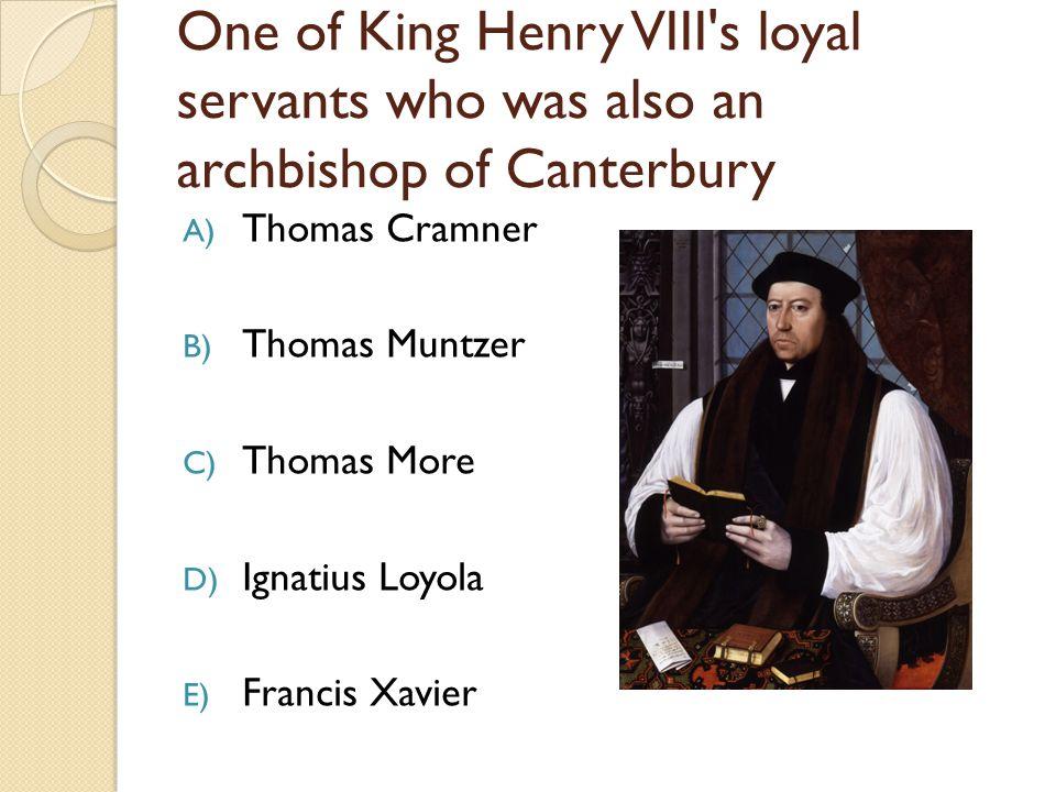 One of King Henry VIII's loyal servants who was also an archbishop of Canterbury A) Thomas Cramner B) Thomas Muntzer C) Thomas More D) Ignatius Loyola