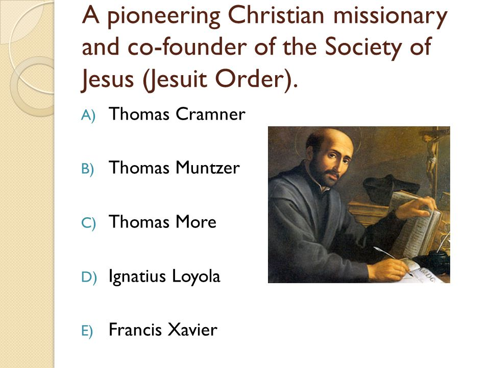 A pioneering Christian missionary and co-founder of the Society of Jesus (Jesuit Order).