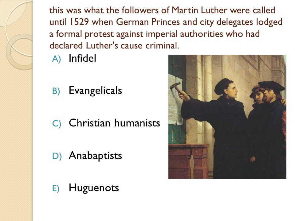 this was what the followers of Martin Luther were called until 1529 when German Princes and city delegates lodged a formal protest against imperial authorities who had declared Luther s cause criminal.