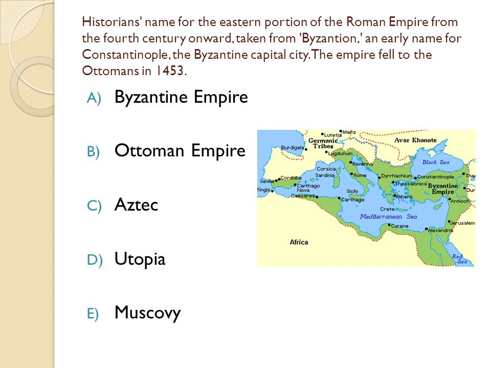 Historians name for the eastern portion of the Roman Empire from the fourth century onward, taken from Byzantion, an early name for Constantinople, the Byzantine capital city.